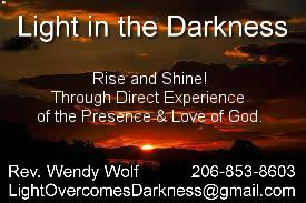 Light in the Darkness Rise and Shine! Through Direct Experience of the Presence & Love of God. Rev. Wendy Wolf 206-853-8603 LightOvercomesDarkness@gmail.com